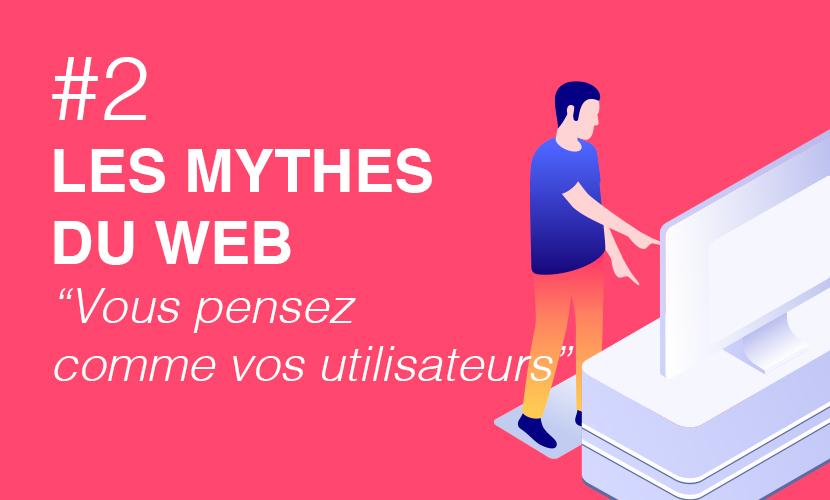 LES MYTHES DU WEB #2 : Vous pensez comme vos utilisateurs